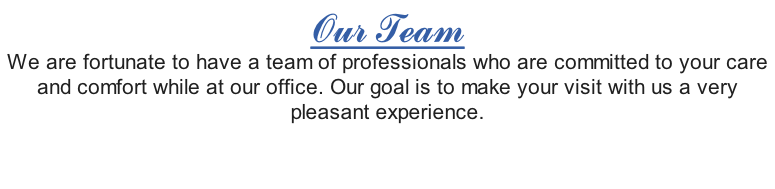 Our Team We are fortunate to have a team of professionals who are committed to your care and comfort while at our office. Our goal is to make your visit with us a very pleasant experience.